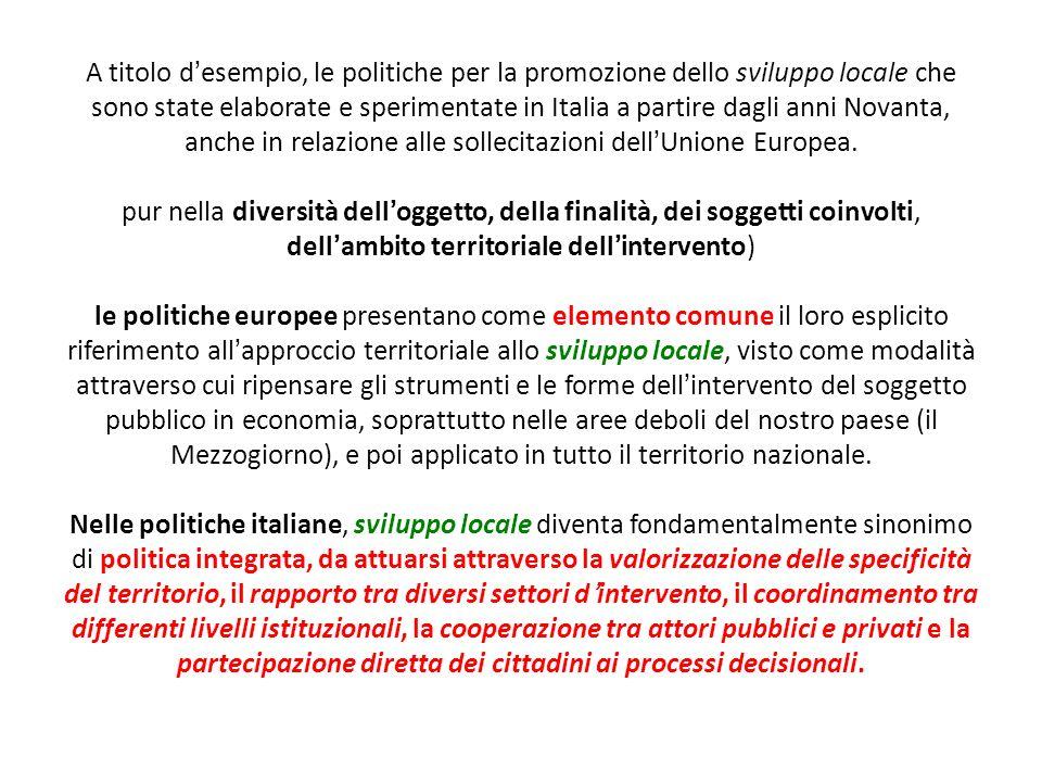 A titolo d'esempio, le politiche per la promozione dello sviluppo locale che sono state elaborate e sperimentate in Italia a partire dagli anni Novanta, anche in relazione alle sollecitazioni dell'Unione Europea.