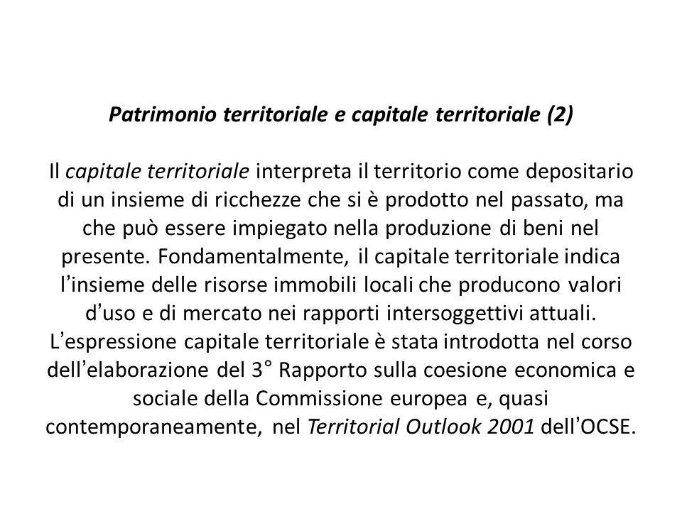 Patrimonio territoriale e capitale territoriale (2) Il capitale territoriale interpreta il territorio come depositario di un insieme di ricchezze che si è prodotto nel passato, ma che può essere impiegato nella produzione di beni nel presente.
