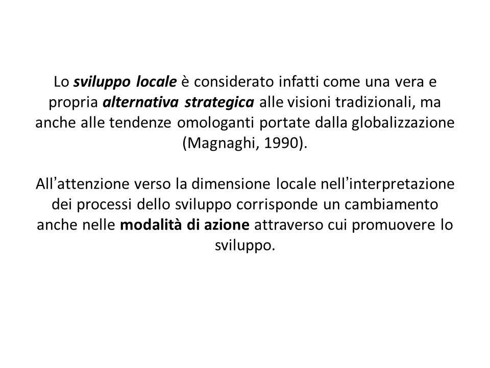 Lo sviluppo locale è considerato infatti come una vera e propria alternativa strategica alle visioni tradizionali, ma anche alle tendenze omologanti portate dalla globalizzazione (Magnaghi, 1990).