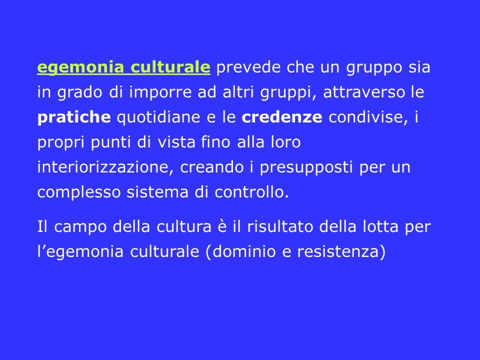 egemonia culturale prevede che un gruppo sia in grado di imporre ad altri gruppi, attraverso le pratiche quotidiane e le credenze condivise, i propri punti di vista fino alla loro interiorizzazione, creando i presupposti per un complesso sistema di controllo.