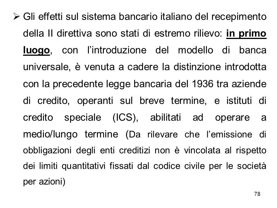 Gli effetti sul sistema bancario italiano del recepimento della II direttiva sono stati di estremo rilievo: in primo luogo, con l'introduzione del modello di banca universale, è venuta a cadere la distinzione introdotta con la precedente legge bancaria del 1936 tra aziende di credito, operanti sul breve termine, e istituti di credito speciale (ICS), abilitati ad operare a medio/lungo termine (Da rilevare che l'emissione di obbligazioni degli enti creditizi non è vincolata al rispetto dei limiti quantitativi fissati dal codice civile per le società per azioni)