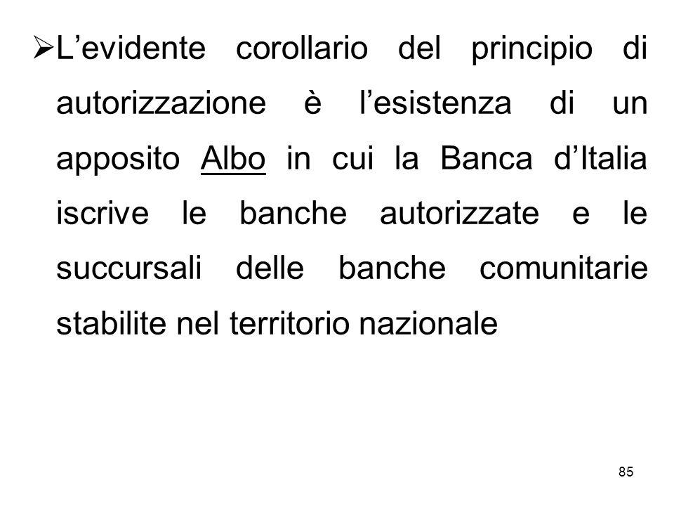 L'evidente corollario del principio di autorizzazione è l'esistenza di un apposito Albo in cui la Banca d'Italia iscrive le banche autorizzate e le succursali delle banche comunitarie stabilite nel territorio nazionale