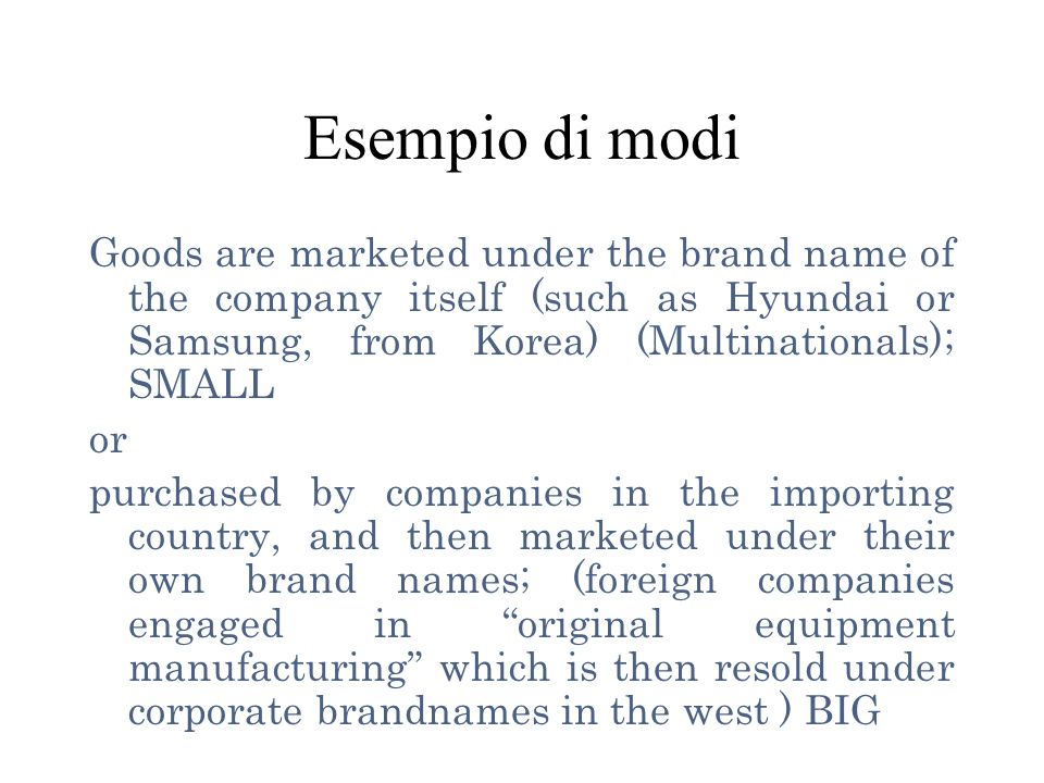 Esempio di modi Goods are marketed under the brand name of the company itself (such as Hyundai or Samsung, from Korea) (Multinationals); SMALL.