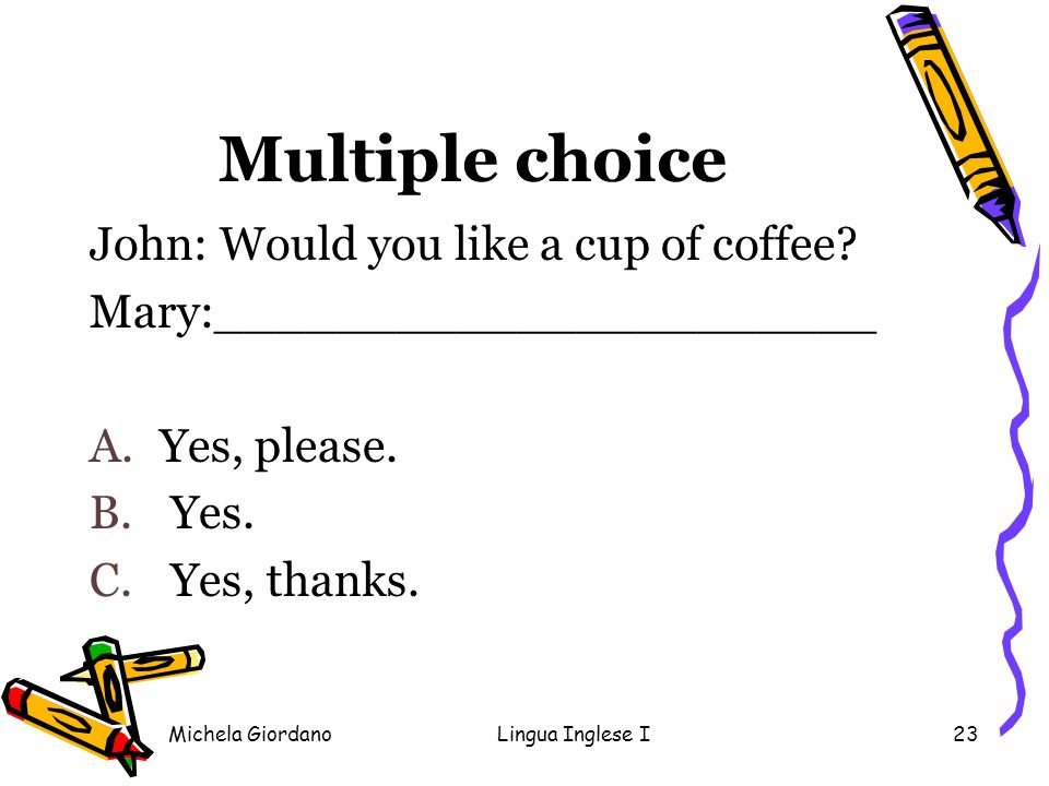 Multiple choice John: Would you like a cup of coffee
