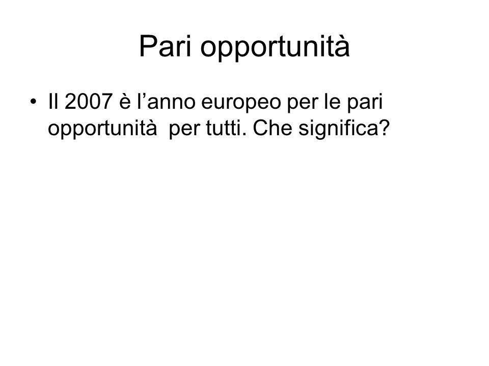 Pari opportunità Il 2007 è l'anno europeo per le pari opportunità per tutti. Che significa