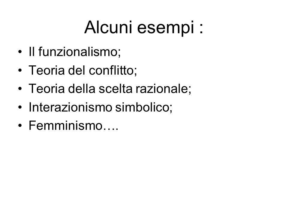 Alcuni esempi : Il funzionalismo; Teoria del conflitto;
