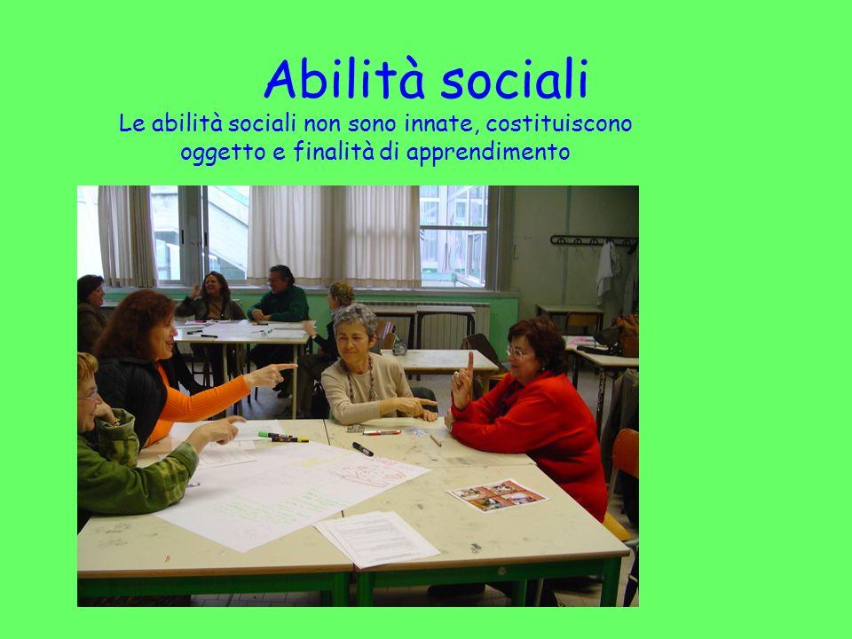 Abilità sociali Le abilità sociali non sono innate, costituiscono oggetto e finalità di apprendimento.