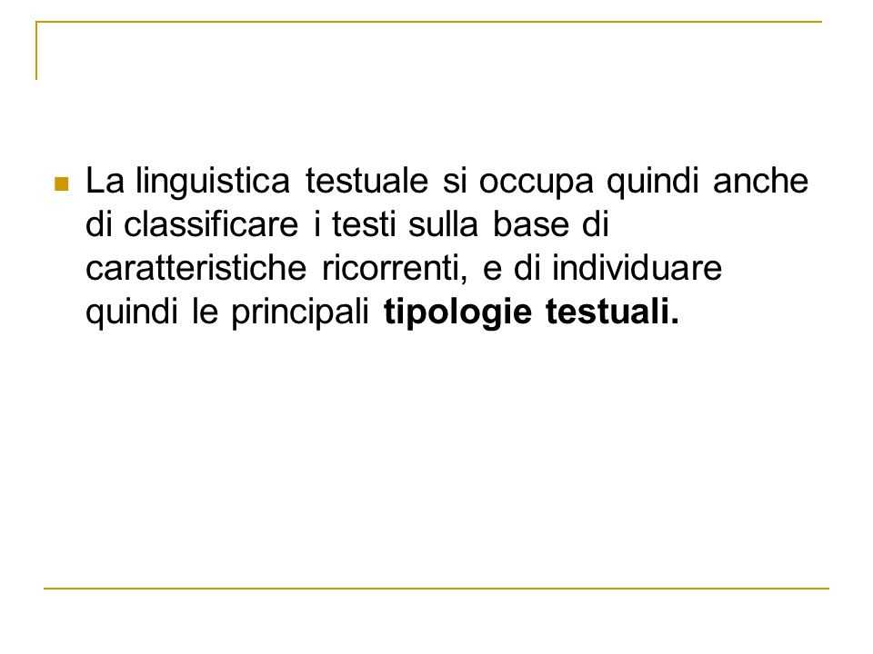 La linguistica testuale si occupa quindi anche di classificare i testi sulla base di caratteristiche ricorrenti, e di individuare quindi le principali tipologie testuali.