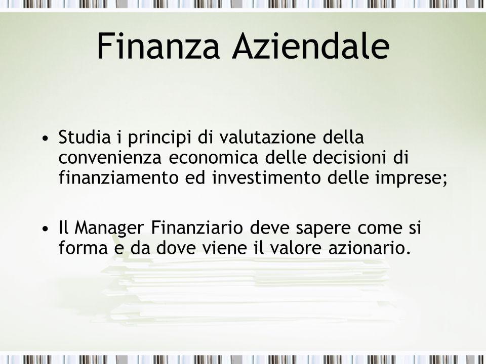 Finanza Aziendale Studia i principi di valutazione della convenienza economica delle decisioni di finanziamento ed investimento delle imprese;
