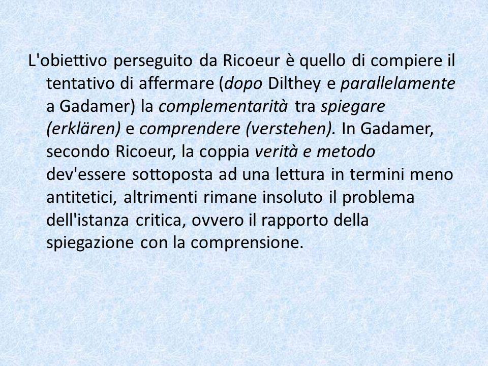 L obiettivo perseguito da Ricoeur è quello di compiere il tentativo di affermare (dopo Dilthey e parallelamente a Gadamer) la complementarità tra spiegare (erklären) e comprendere (verstehen).