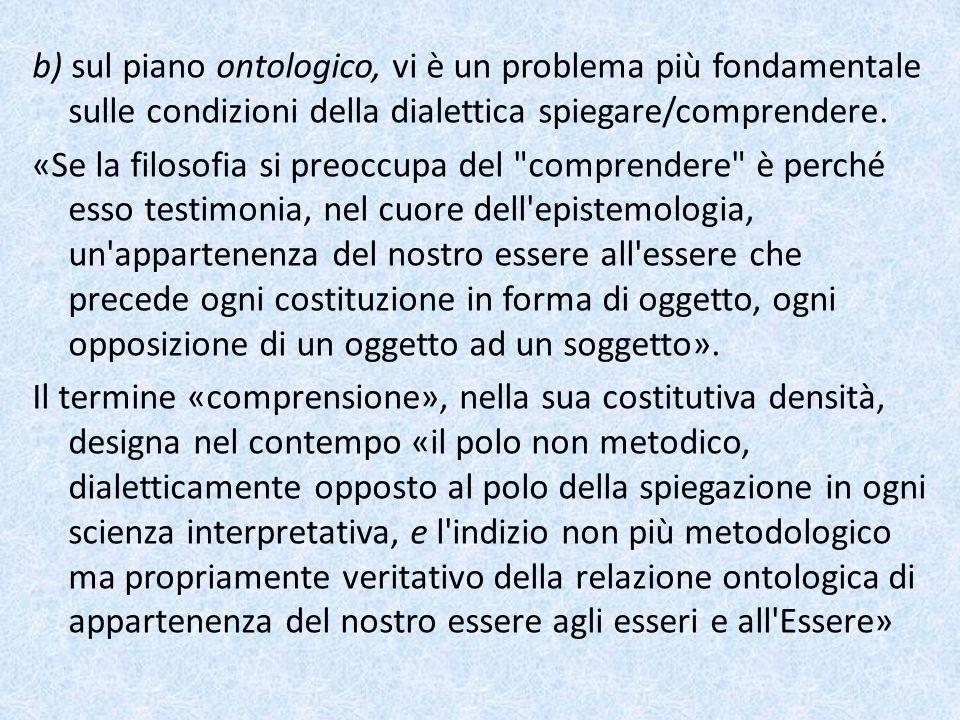 b) sul piano ontologico, vi è un problema più fondamentale sulle condizioni della dialettica spiegare/comprendere.