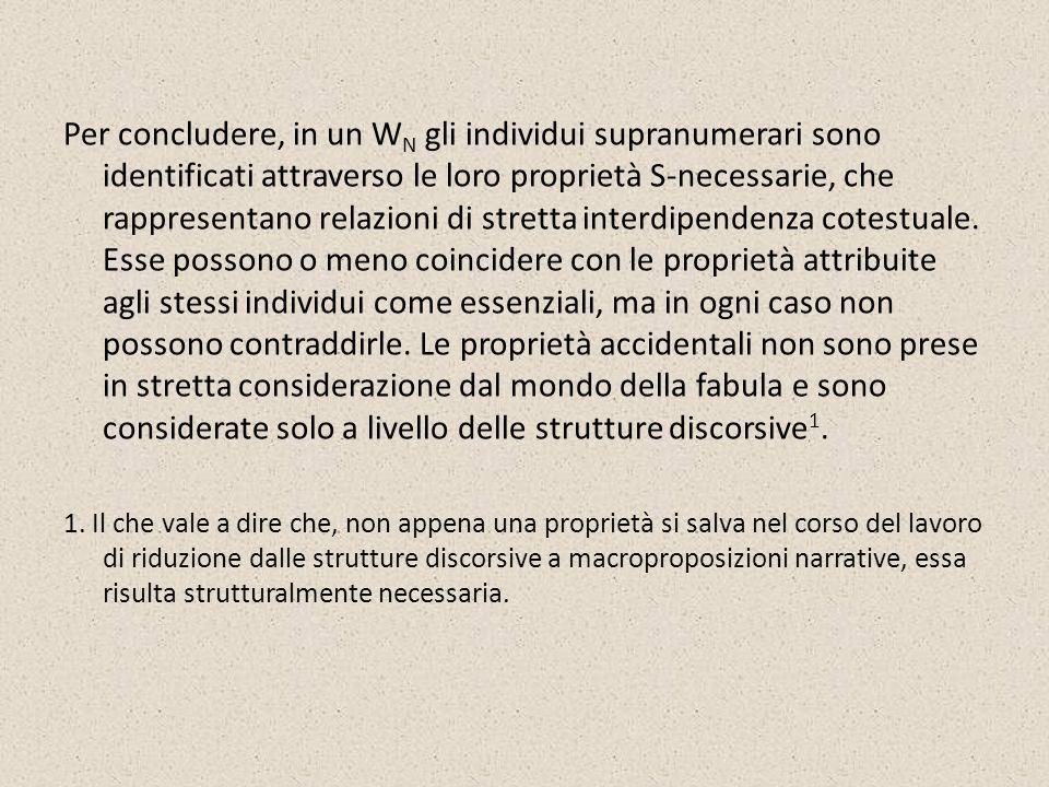 Per concludere, in un WN gli individui supranumerari sono identificati attraverso le loro proprietà S-necessarie, che rappresentano relazioni di stretta interdipendenza cotestuale. Esse possono o meno coincidere con le proprietà attribuite agli stessi individui come essenziali, ma in ogni caso non possono contraddirle. Le proprietà accidentali non sono prese in stretta considerazione dal mondo della fabula e sono considerate solo a livello delle strutture discorsive1.
