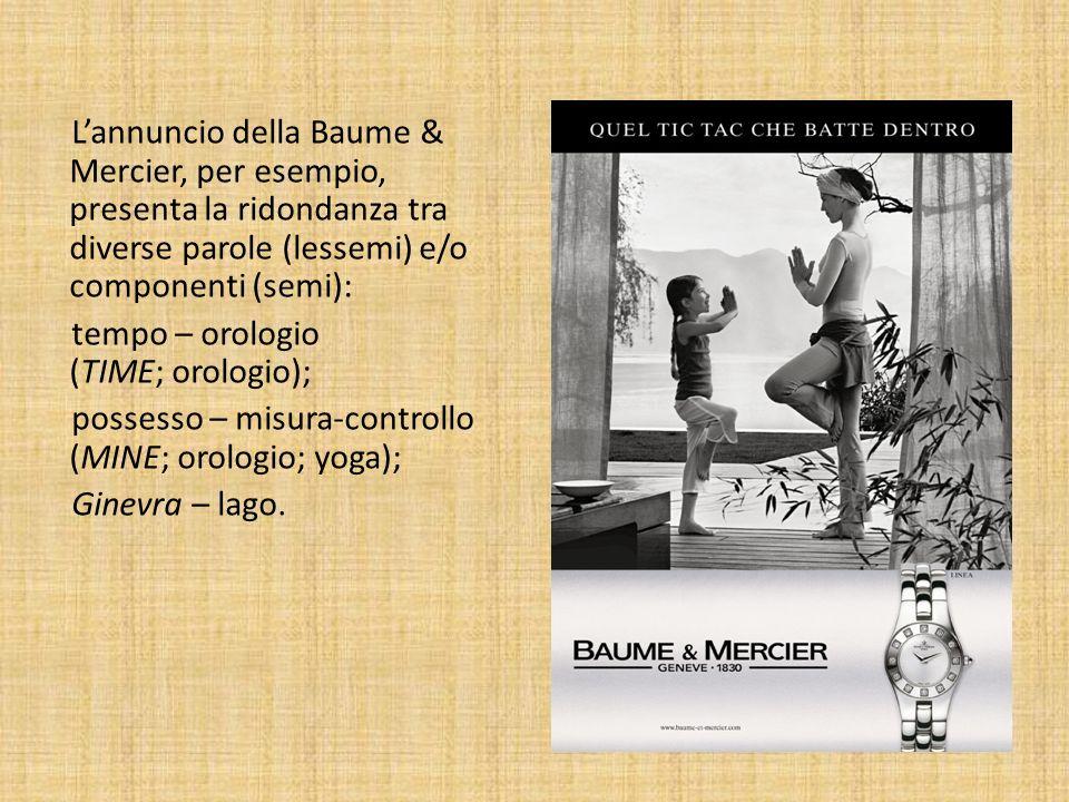 L'annuncio della Baume & Mercier, per esempio, presenta la ridondanza tra diverse parole (lessemi) e/o componenti (semi): tempo – orologio (TIME; orologio); possesso – misura-controllo (MINE; orologio; yoga); Ginevra – lago.