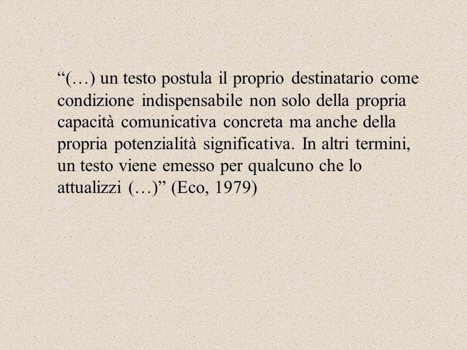 (…) un testo postula il proprio destinatario come condizione indispensabile non solo della propria capacità comunicativa concreta ma anche della propria potenzialità significativa.