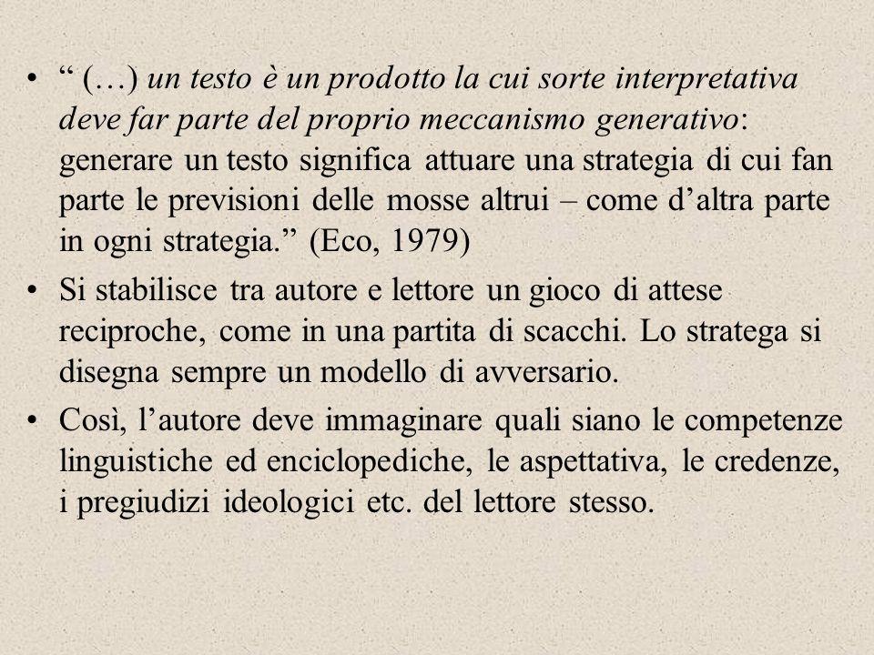 (…) un testo è un prodotto la cui sorte interpretativa deve far parte del proprio meccanismo generativo: generare un testo significa attuare una strategia di cui fan parte le previsioni delle mosse altrui – come d'altra parte in ogni strategia. (Eco, 1979)