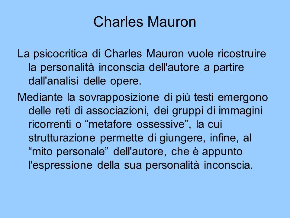 Charles MauronLa psicocritica di Charles Mauron vuole ricostruire la personalità inconscia dell autore a partire dall analisi delle opere.