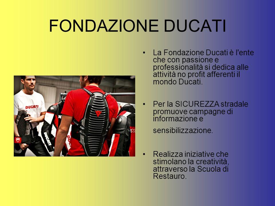 FONDAZIONE DUCATILa Fondazione Ducati è l ente che con passione e professionalità si dedica alle attività no profit afferenti il mondo Ducati.