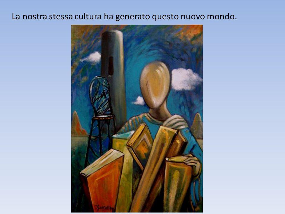 La nostra stessa cultura ha generato questo nuovo mondo.