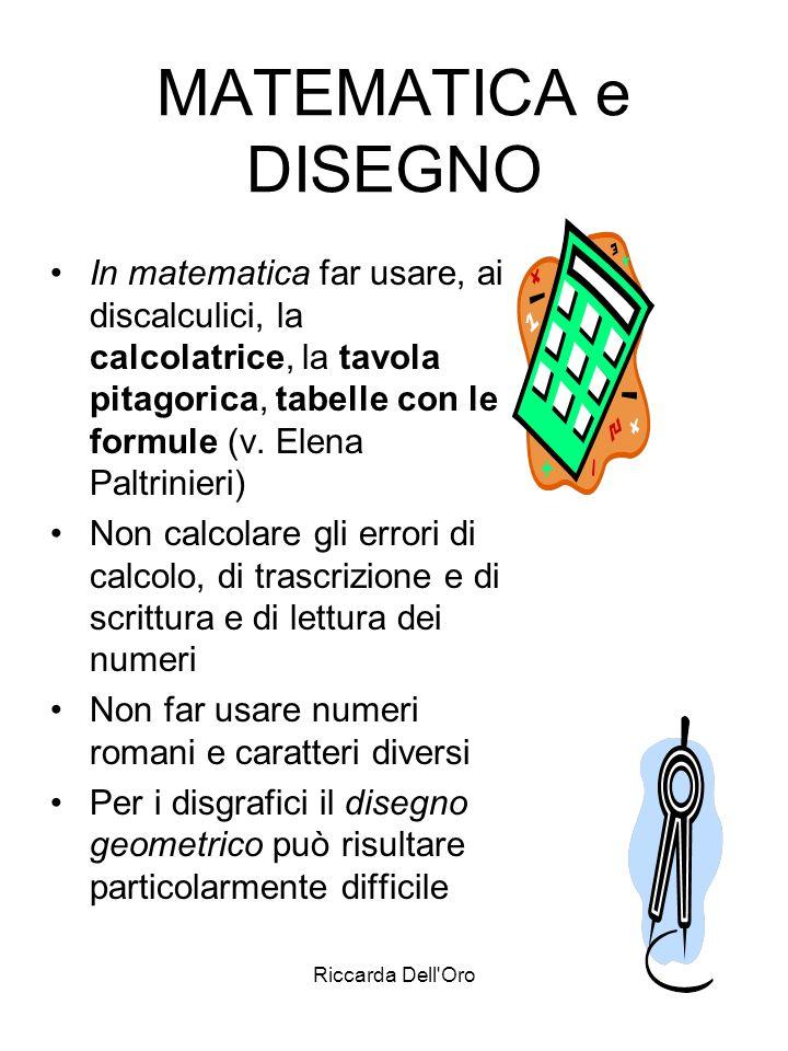 MATEMATICA e DISEGNO In matematica far usare, ai discalculici, la calcolatrice, la tavola pitagorica, tabelle con le formule (v. Elena Paltrinieri)