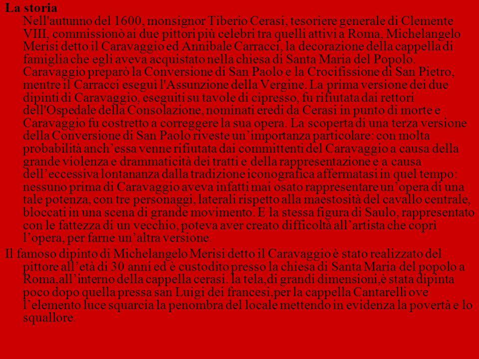 La storia Nell autunno del 1600, monsignor Tiberio Cerasi, tesoriere generale di Clemente VIII, commissionò ai due pittori più celebri tra quelli attivi a Roma, Michelangelo Merisi detto il Caravaggio ed Annibale Carracci, la decorazione della cappella di famiglia che egli aveva acquistato nella chiesa di Santa Maria del Popolo. Caravaggio preparò la Conversione di San Paolo e la Crocifissione di San Pietro, mentre il Carracci eseguì l Assunzione della Vergine. La prima versione dei due dipinti di Caravaggio, eseguiti su tavole di cipresso, fu rifiutata dai rettori dell Ospedale della Consolazione, nominati eredi da Cerasi in punto di morte e Caravaggio fu costretto a correggere la sua opera. La scoperta di una terza versione della Conversione di San Paolo riveste un'importanza particolare: con molta probabilità anch'essa venne rifiutata dai committenti del Caravaggio a causa della grande violenza e drammaticità dei tratti e della rappresentazione e a causa dell'eccessiva lontananza dalla tradizione iconografica affermatasi in quel tempo: nessuno prima di Caravaggio aveva infatti mai osato rappresentare un'opera di una tale potenza, con tre personaggi, laterali rispetto alla maestosità del cavallo centrale, bloccati in una scena di grande movimento. E la stessa figura di Saulo, rappresentato con le fattezza di un vecchio, poteva aver creato difficoltà all'artista che coprì l'opera, per farne un'altra versione.