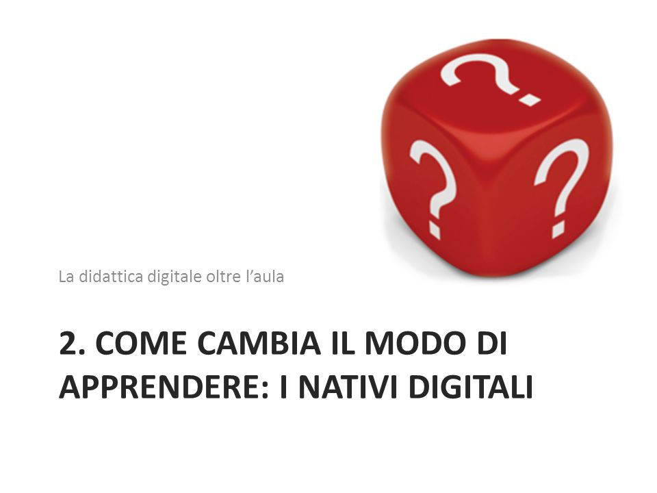 2. COME CAMBIA IL MODO DI APPRENDERE: I NATIVI DIGITALI