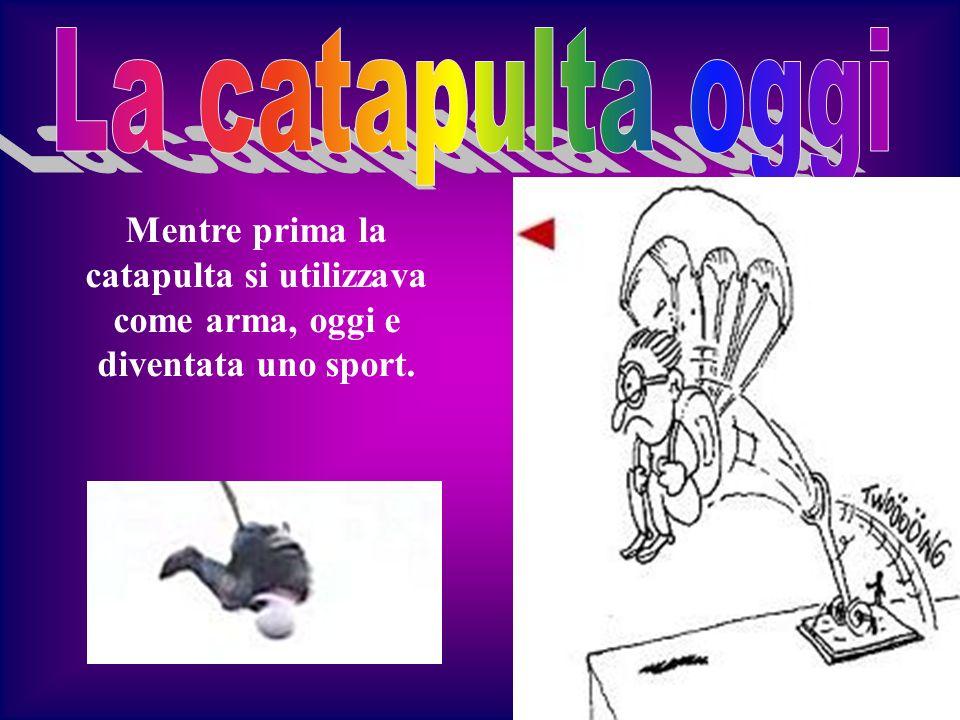 La catapulta oggi Mentre prima la catapulta si utilizzava come arma, oggi e diventata uno sport.
