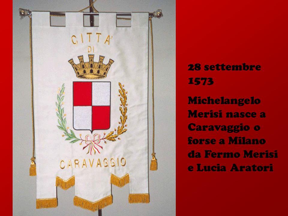28 settembre 1573 Michelangelo Merisi nasce a Caravaggio o forse a Milano da Fermo Merisi e Lucia Aratori.