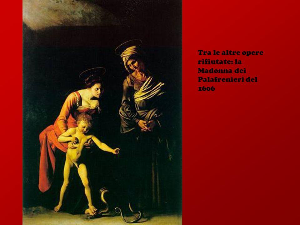 Tra le altre opere rifiutate: la Madonna dei Palafrenieri del 1606