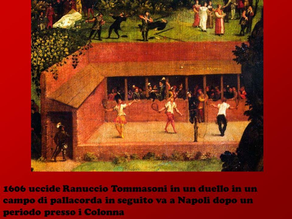 1606 uccide Ranuccio Tommasoni in un duello in un campo di pallacorda in seguito va a Napoli dopo un periodo presso i Colonna