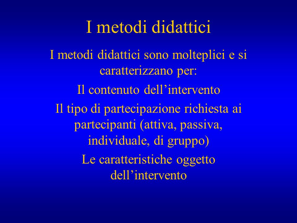 I metodi didattici I metodi didattici sono molteplici e si caratterizzano per: Il contenuto dell'intervento.