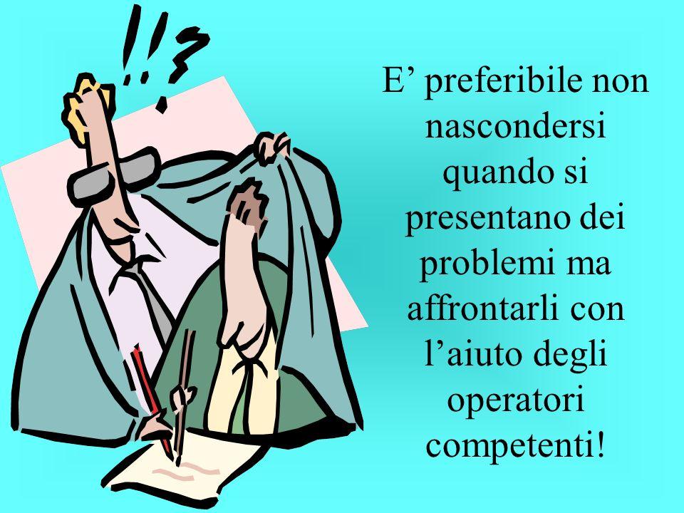 E' preferibile non nascondersi quando si presentano dei problemi ma affrontarli con l'aiuto degli operatori competenti!