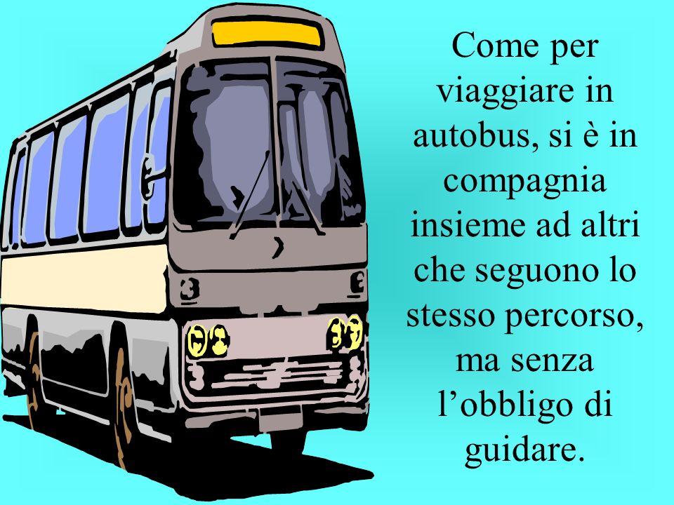 Come per viaggiare in autobus, si è in compagnia insieme ad altri che seguono lo stesso percorso, ma senza l'obbligo di guidare.