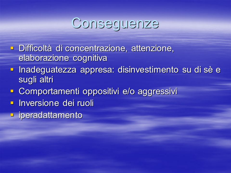 Conseguenze Difficoltà di concentrazione, attenzione, elaborazione cognitiva. Inadeguatezza appresa: disinvestimento su di sè e sugli altri.