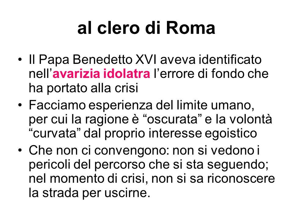 al clero di Roma Il Papa Benedetto XVI aveva identificato nell'avarizia idolatra l'errore di fondo che ha portato alla crisi.