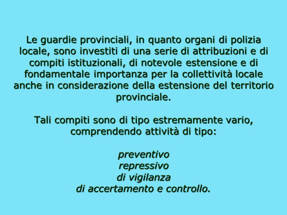 Le guardie provinciali, in quanto organi di polizia locale, sono investiti di una serie di attribuzioni e di compiti istituzionali, di notevole estensione e di fondamentale importanza per la collettività locale anche in considerazione della estensione del territorio provinciale.