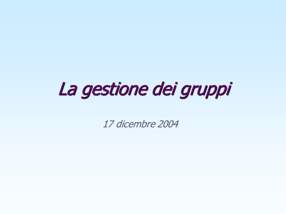 La gestione dei gruppi 17 dicembre 2004 Appunti