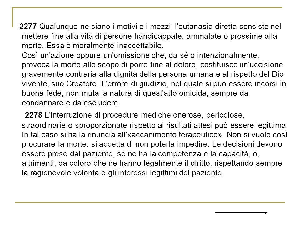 2277 Qualunque ne siano i motivi e i mezzi, l eutanasia diretta consiste nel mettere fine alla vita di persone handicappate, ammalate o prossime alla morte.