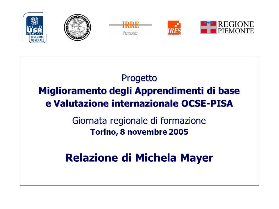 Progetto Miglioramento degli Apprendimenti di base e Valutazione internazionale OCSE-PISA Giornata regionale di formazione Torino, 8 novembre 2005 Relazione di Michela Mayer