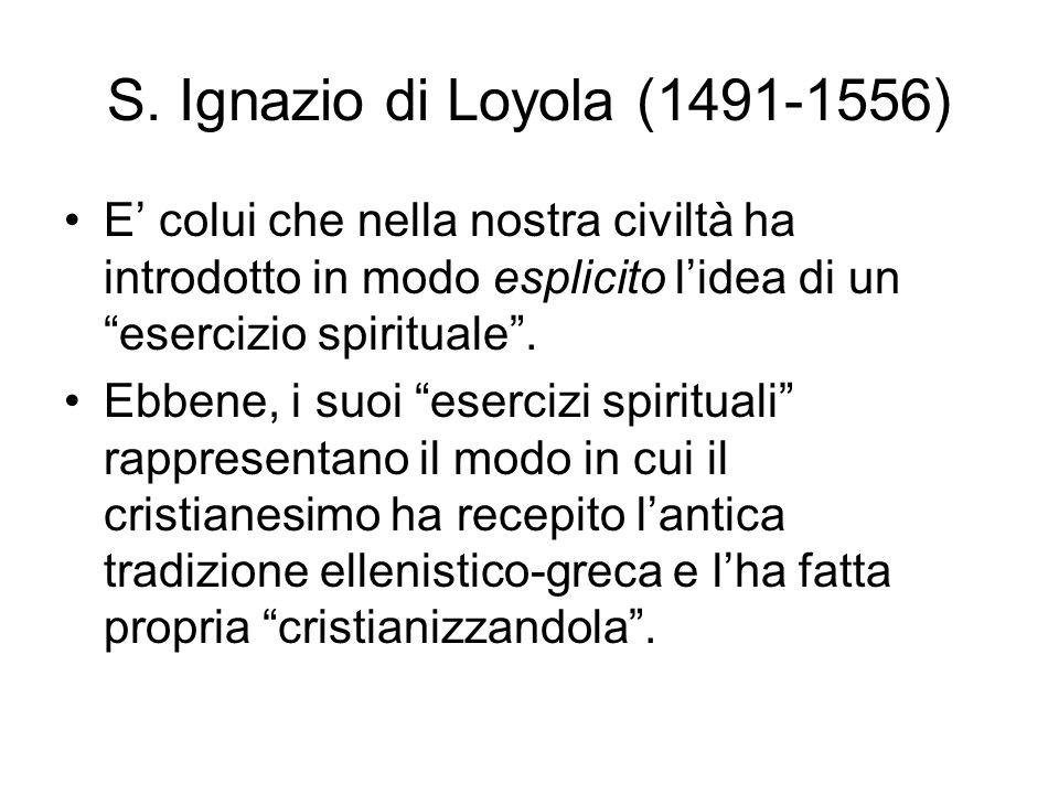 S. Ignazio di Loyola (1491-1556) E' colui che nella nostra civiltà ha introdotto in modo esplicito l'idea di un esercizio spirituale .