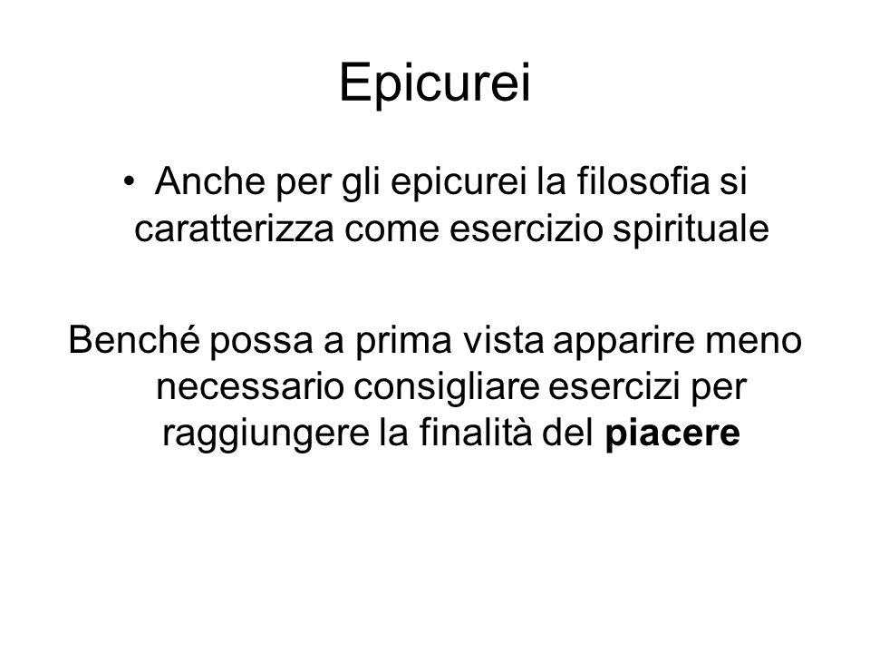 Epicurei Anche per gli epicurei la filosofia si caratterizza come esercizio spirituale.