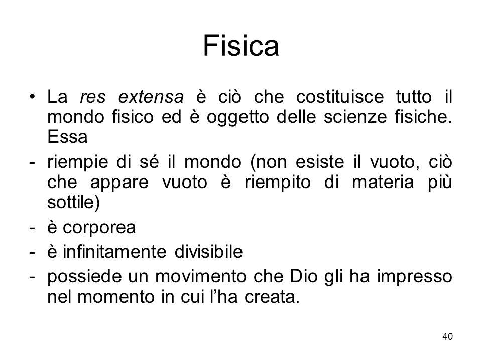Fisica La res extensa è ciò che costituisce tutto il mondo fisico ed è oggetto delle scienze fisiche. Essa.