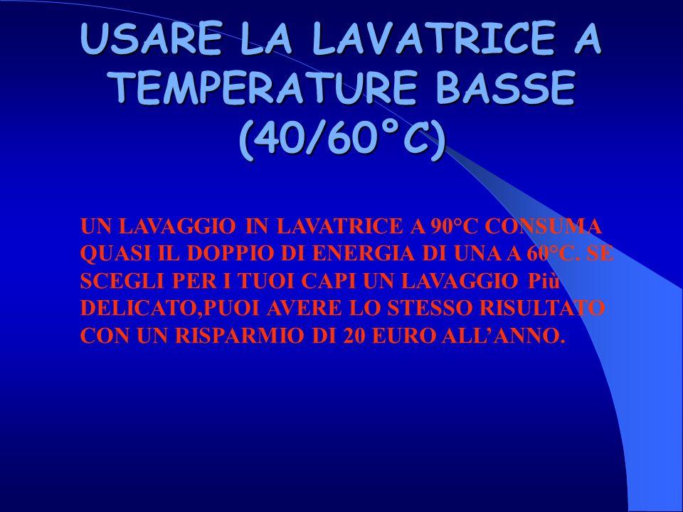 USARE LA LAVATRICE A TEMPERATURE BASSE (40/60°C)
