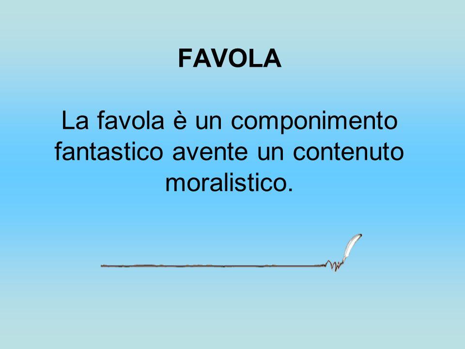 FAVOLA La favola è un componimento fantastico avente un contenuto moralistico.