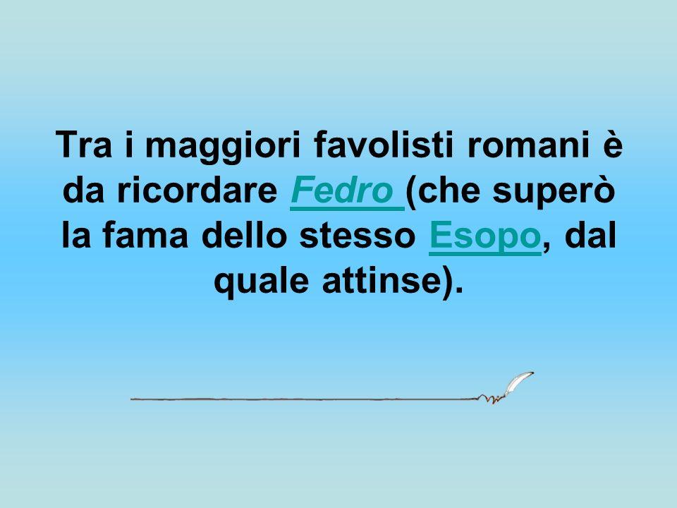 Tra i maggiori favolisti romani è da ricordare Fedro (che superò la fama dello stesso Esopo, dal quale attinse).