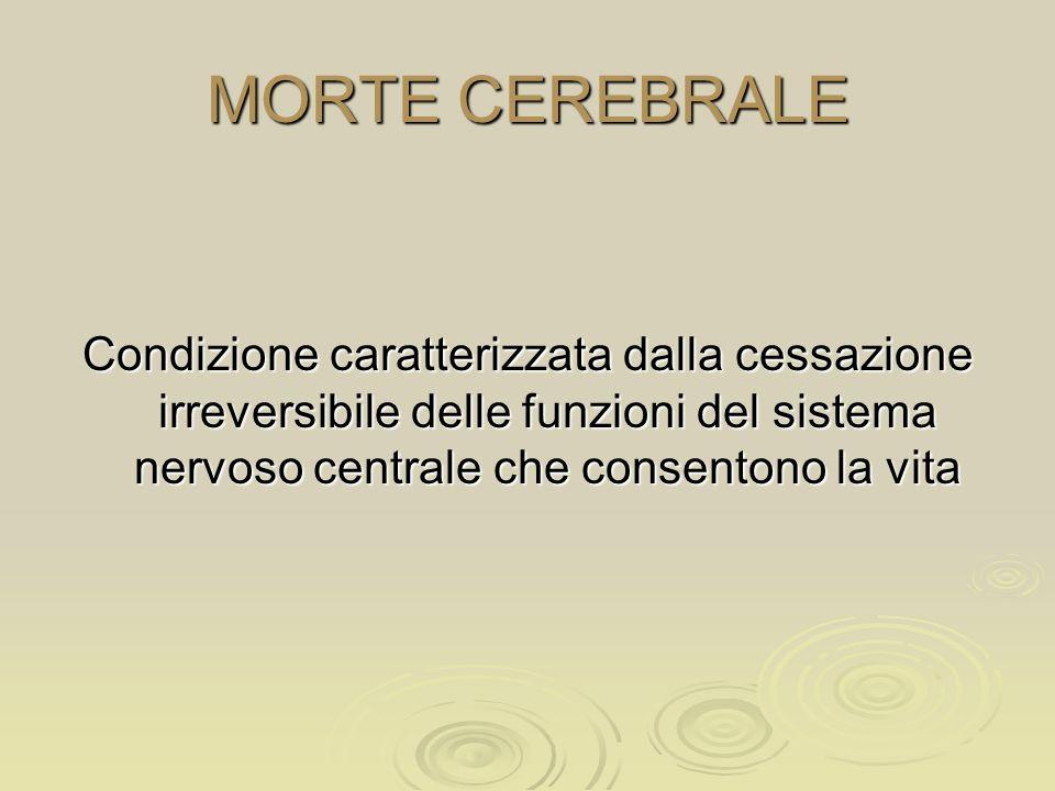 MORTE CEREBRALE Condizione caratterizzata dalla cessazione irreversibile delle funzioni del sistema nervoso centrale che consentono la vita.