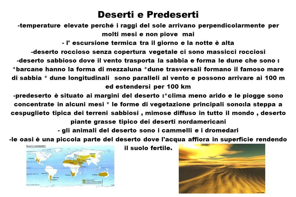 Deserti e Predeserti -temperature elevate perché i raggi del sole arrivano perpendicolarmente per molti mesi e non piove mai - l escursione termica tra il giorno e la notte è alta -deserto roccioso senza copertura vegetale ci sono massicci rocciosi -deserto sabbioso dove il vento trasporta la sabbia e forma le dune che sono : *barcane hanno la forma di mezzaluna *dune trasversali formano il famoso mare di sabbia * dune longitudinali sono paralleli al vento e possono arrivare ai 100 m ed estendersi per 100 km -predeserto è situato ai margini del deserto :*clima meno arido e le piogge sono concentrate in alcuni mesi * le forme di vegetazione principali sono:la steppa a cespuglieto tipica dei terreni sabbiosi , mimose diffuso in tutto il mondo , deserto piante grasse tipico dei deserti nordamericani - gli animali del deserto sono i cammelli e i dromedari -le oasi è una piccola parte del deserto dove l acqua affiora in superficie rendendo il suolo fertile.