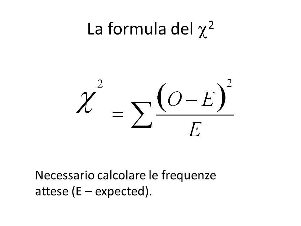 La formula del 2 Necessario calcolare le frequenze attese (E – expected).