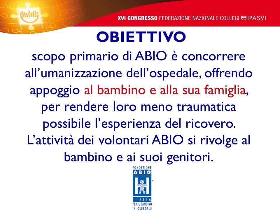 scopo primario di ABIO è concorrere all'umanizzazione dell'ospedale, offrendo appoggio al bambino e alla sua famiglia, per rendere loro meno traumatica possibile l'esperienza del ricovero. L'attività dei volontari ABIO si rivolge al bambino e ai suoi genitori.