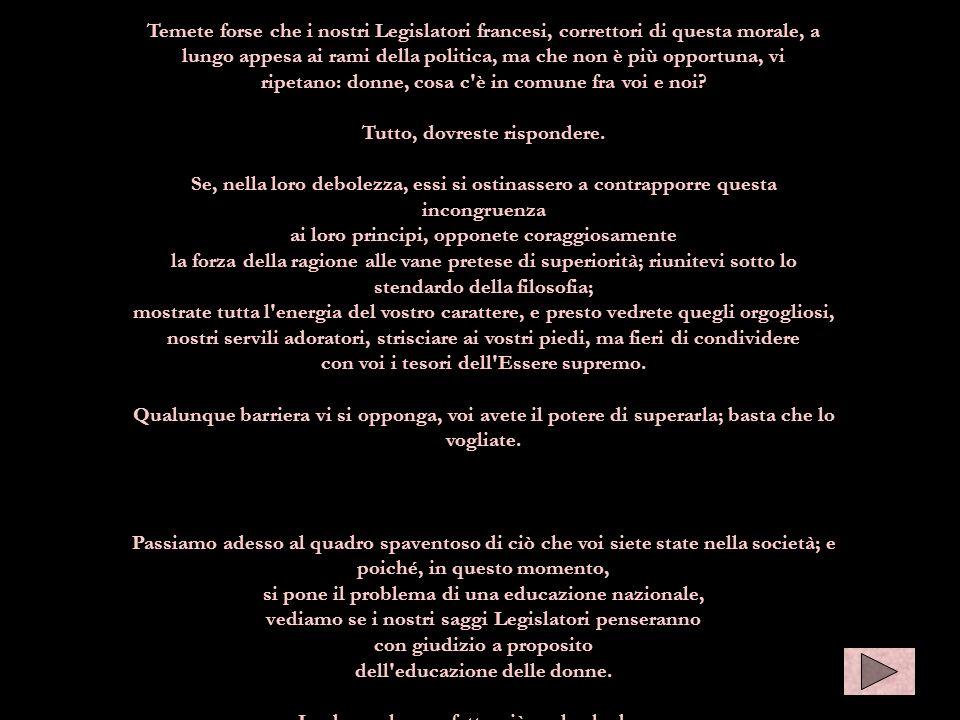 Temete forse che i nostri Legislatori francesi, correttori di questa morale, a lungo appesa ai rami della politica, ma che non è più opportuna, vi ripetano: donne, cosa c è in comune fra voi e noi.