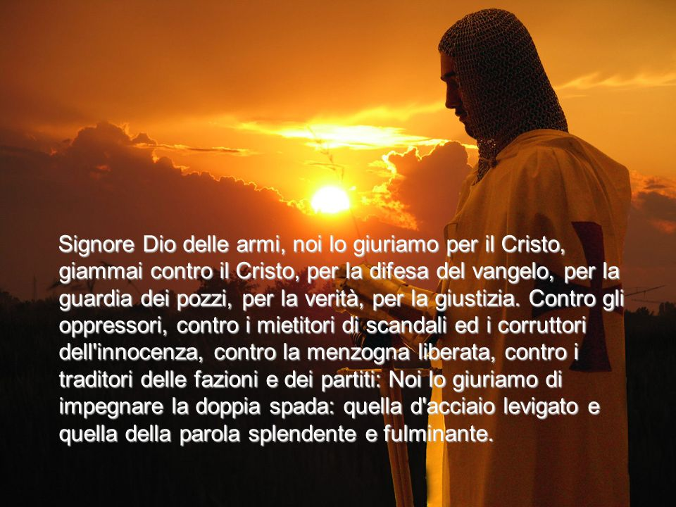 Signore Dio delle armi, noi lo giuriamo per il Cristo, giammai contro il Cristo, per la difesa del vangelo, per la guardia dei pozzi, per la verità, per la giustizia.